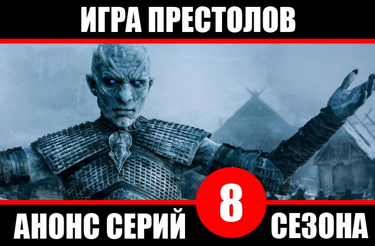 Описание серий 8 сезона «Игры престолов» и спойлеры
